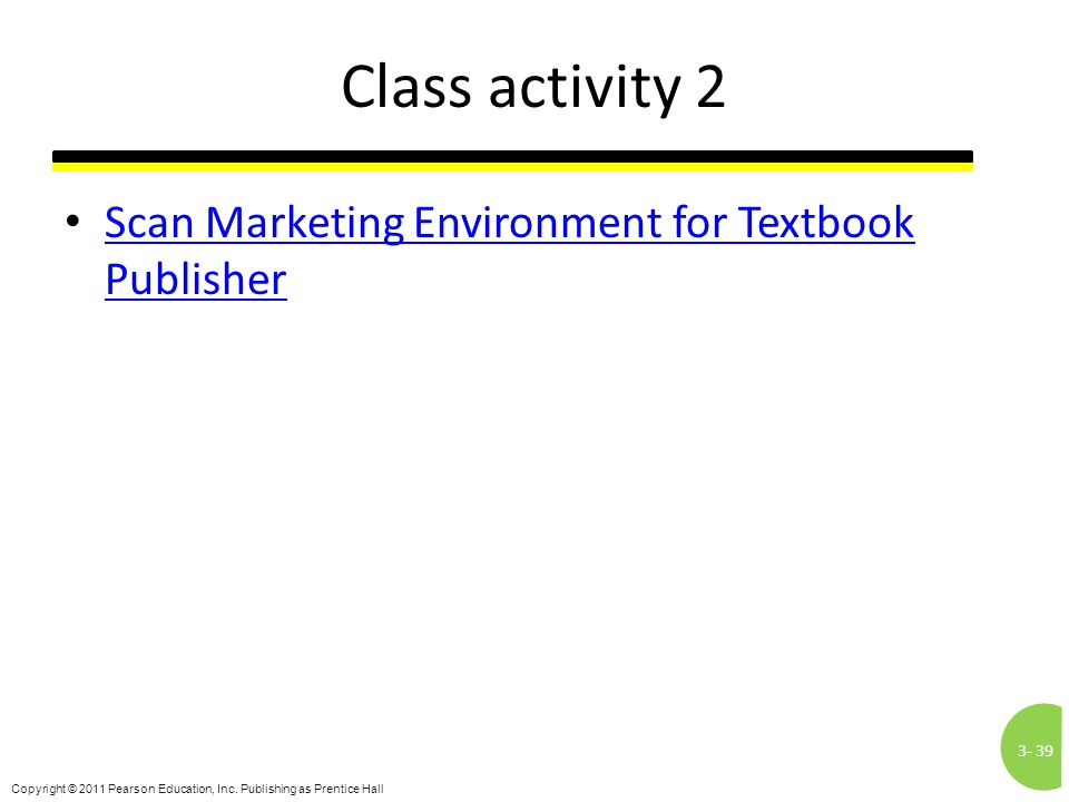 3-39 Copyright © 2011 Pearson Education, Inc. Publishing as Prentice Hall Class activity 2 Scan Marketing Environment for Textbook Publisher Scan Mark