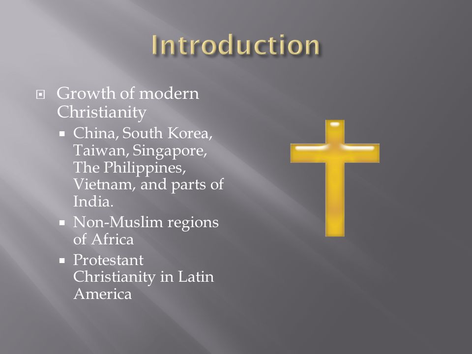  Growth of modern Christianity  China, South Korea, Taiwan, Singapore, The Philippines, Vietnam, and parts of India.  Non-Muslim regions of Africa