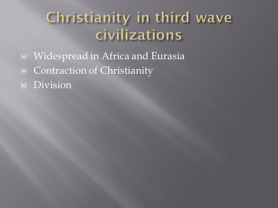  Widespread in Africa and Eurasia  Contraction of Christianity  Division