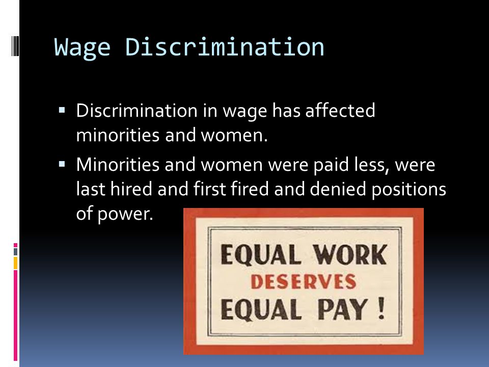 Wage Discrimination  Discrimination in wage has affected minorities and women.  Minorities and women were paid less, were last hired and first fired