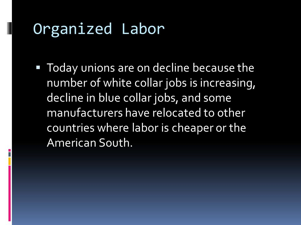 Organized Labor  Today unions are on decline because the number of white collar jobs is increasing, decline in blue collar jobs, and some manufacture