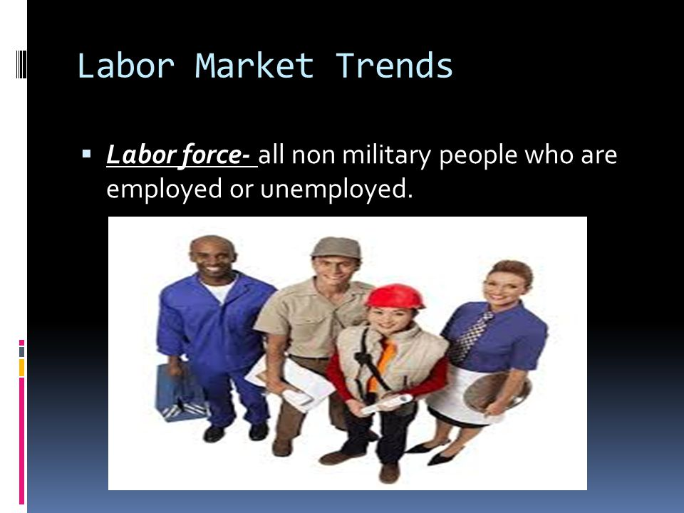 Labor Market Trends  Labor force- all non military people who are employed or unemployed.