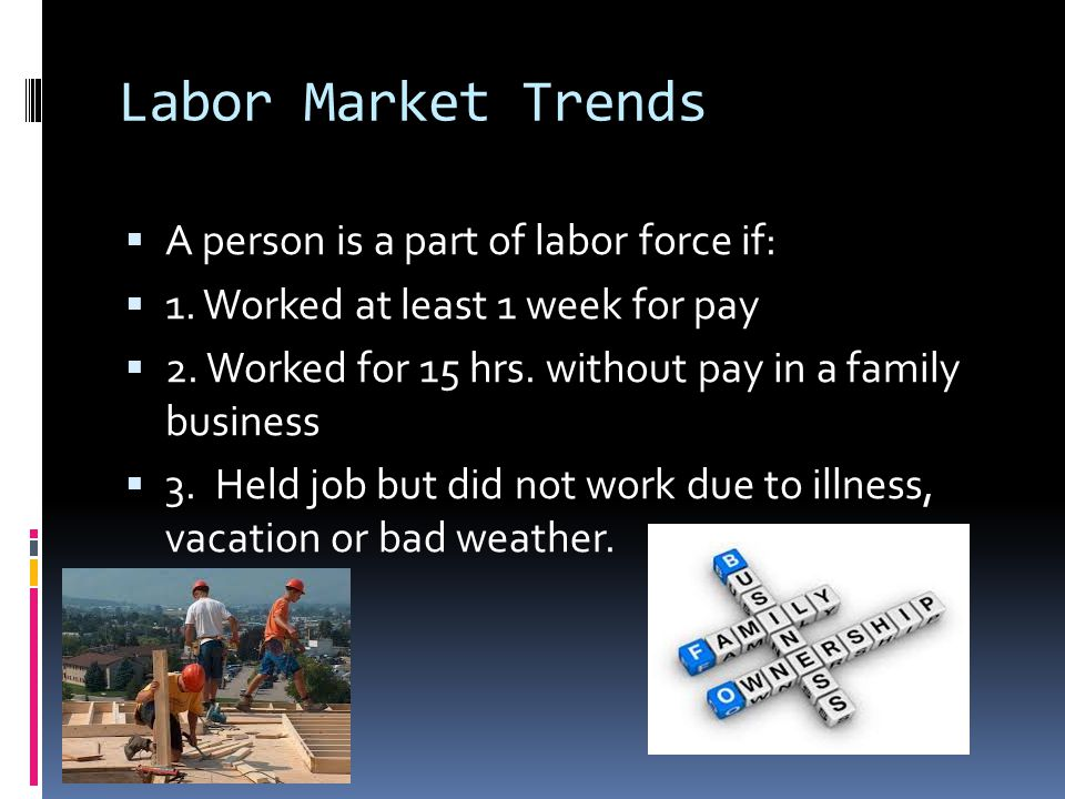 Labor Market Trends  A person is a part of labor force if:  1. Worked at least 1 week for pay  2. Worked for 15 hrs. without pay in a family busine
