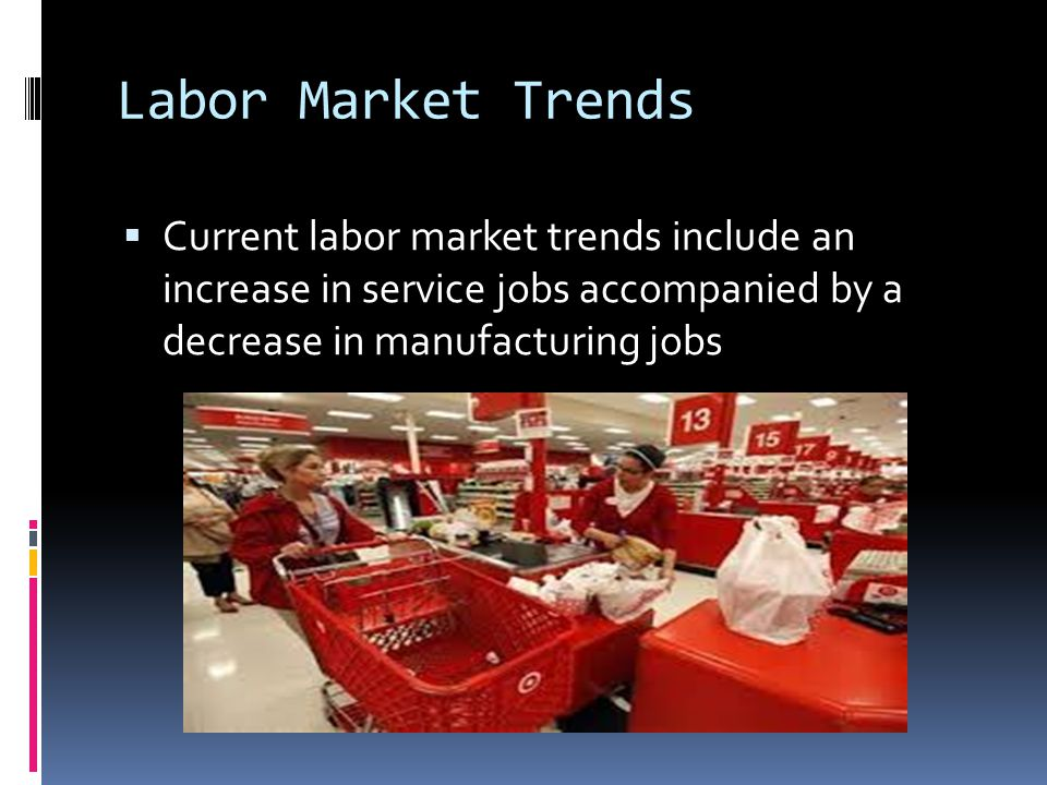 Labor Market Trends  Current labor market trends include an increase in service jobs accompanied by a decrease in manufacturing jobs