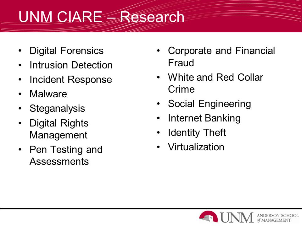 UNM CIARE – Research Digital Forensics Intrusion Detection Incident Response Malware Steganalysis Digital Rights Management Pen Testing and Assessments Corporate and Financial Fraud White and Red Collar Crime Social Engineering Internet Banking Identity Theft Virtualization