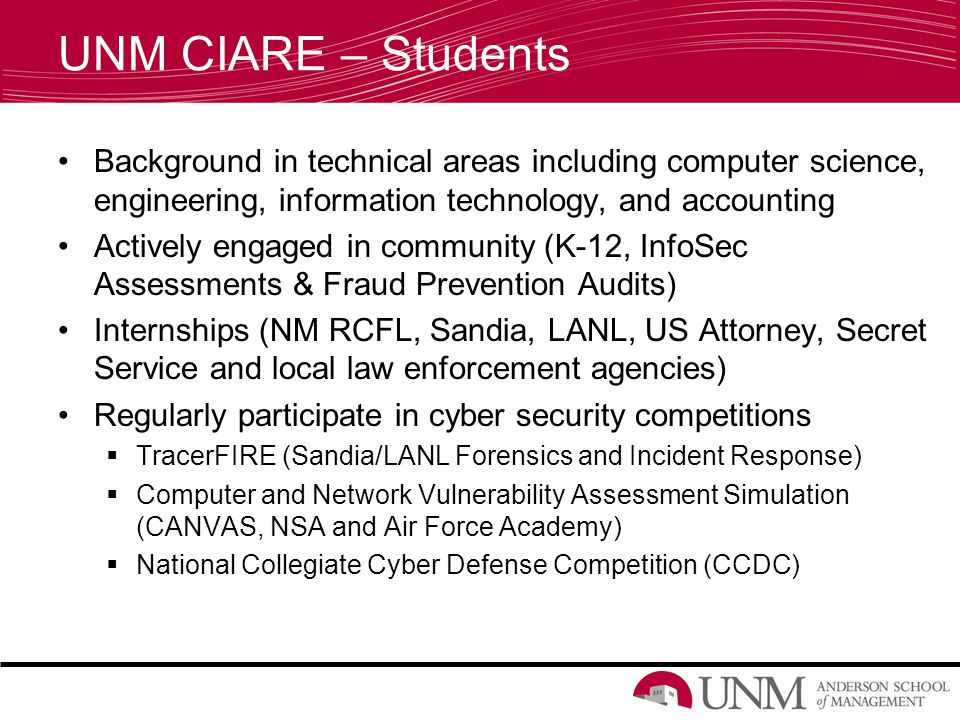UNM CIARE – Students Background in technical areas including computer science, engineering, information technology, and accounting Actively engaged in community (K-12, InfoSec Assessments & Fraud Prevention Audits) Internships (NM RCFL, Sandia, LANL, US Attorney, Secret Service and local law enforcement agencies) Regularly participate in cyber security competitions  TracerFIRE (Sandia/LANL Forensics and Incident Response)  Computer and Network Vulnerability Assessment Simulation (CANVAS, NSA and Air Force Academy)  National Collegiate Cyber Defense Competition (CCDC)