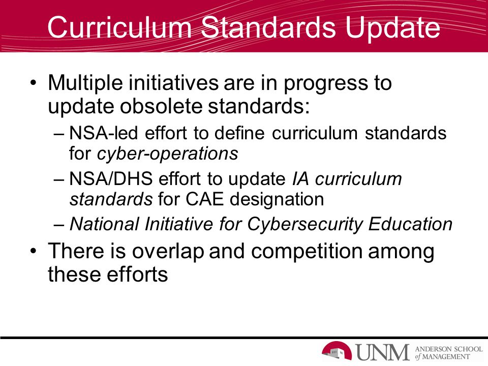Curriculum Standards Update Multiple initiatives are in progress to update obsolete standards: –NSA-led effort to define curriculum standards for cyber-operations –NSA/DHS effort to update IA curriculum standards for CAE designation –National Initiative for Cybersecurity Education There is overlap and competition among these efforts