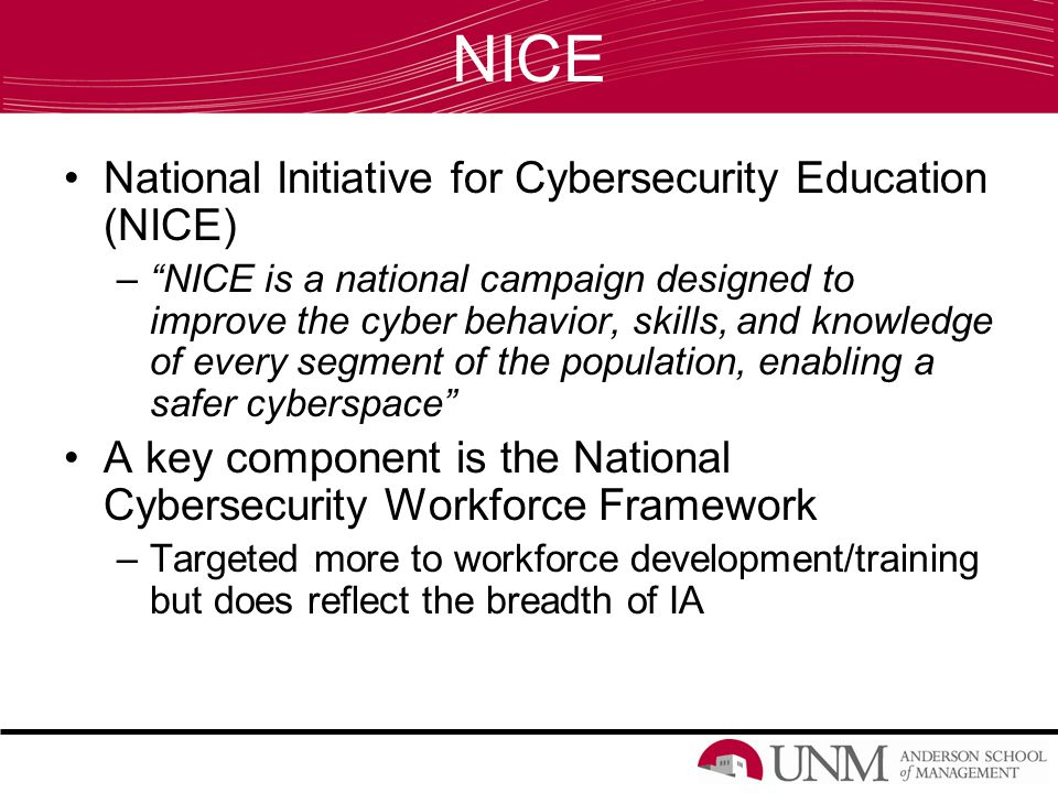 NICE National Initiative for Cybersecurity Education (NICE) – NICE is a national campaign designed to improve the cyber behavior, skills, and knowledge of every segment of the population, enabling a safer cyberspace A key component is the National Cybersecurity Workforce Framework –Targeted more to workforce development/training but does reflect the breadth of IA