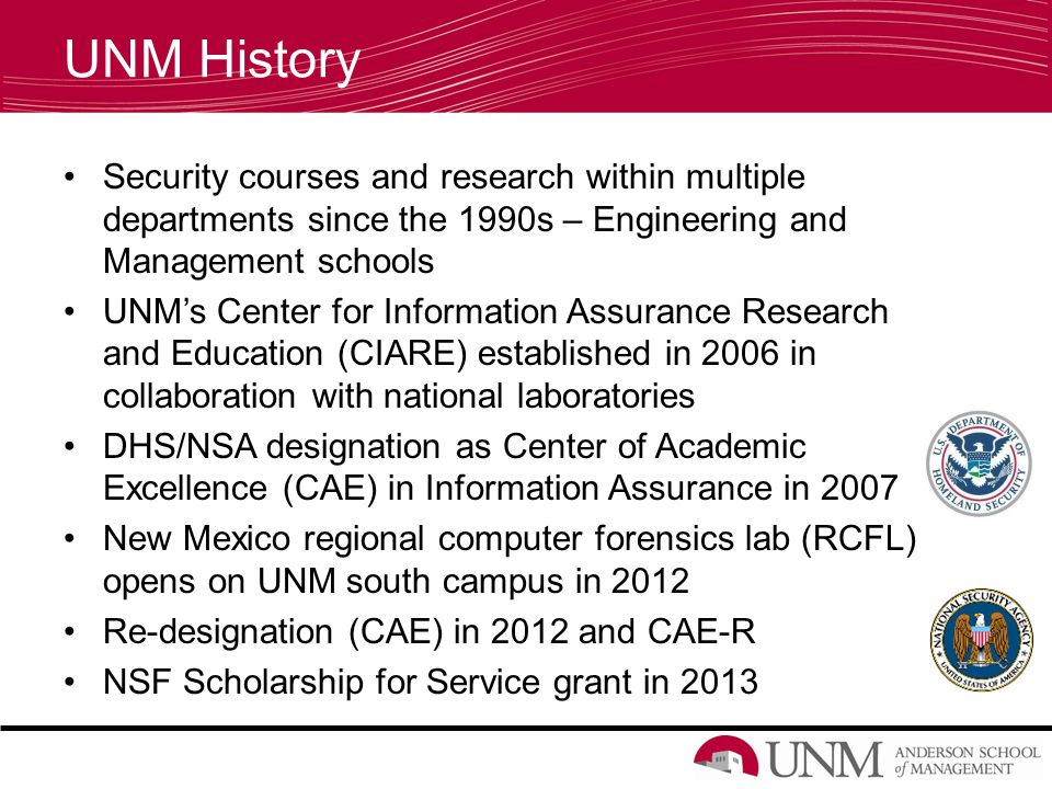 UNM History Security courses and research within multiple departments since the 1990s – Engineering and Management schools UNM's Center for Information Assurance Research and Education (CIARE) established in 2006 in collaboration with national laboratories DHS/NSA designation as Center of Academic Excellence (CAE) in Information Assurance in 2007 New Mexico regional computer forensics lab (RCFL) opens on UNM south campus in 2012 Re-designation (CAE) in 2012 and CAE-R NSF Scholarship for Service grant in 2013