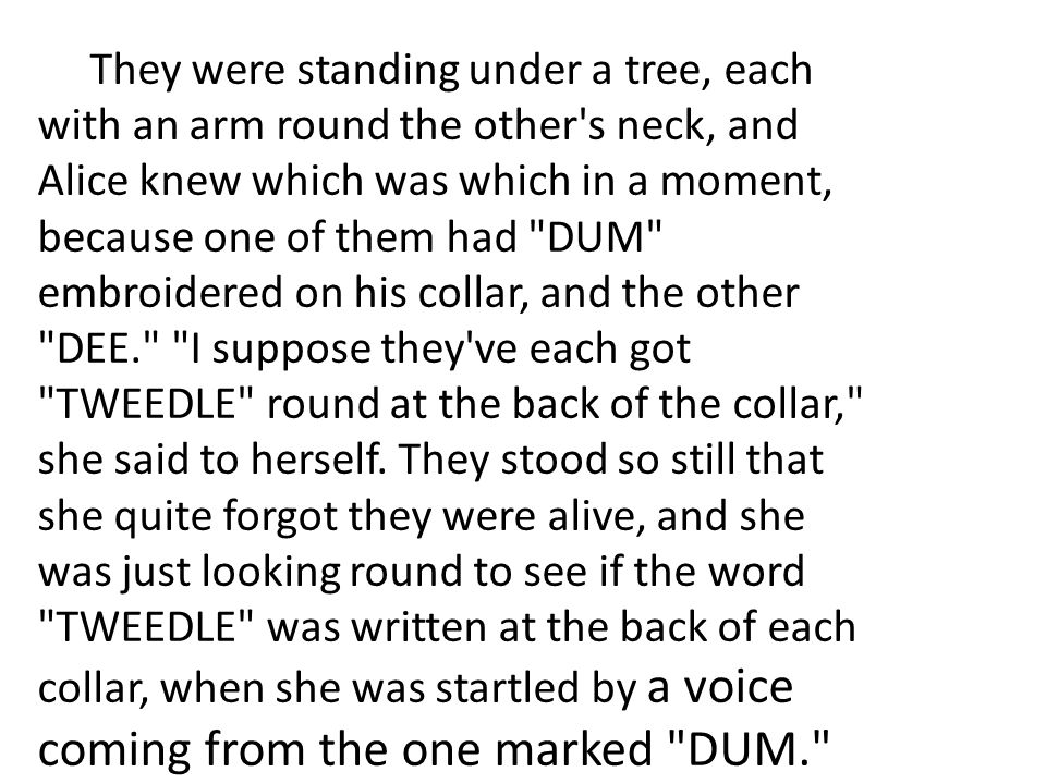 They were standing under a tree, each with an arm round the other s neck, and Alice knew which was which in a moment, because one of them had DUM embroidered on his collar, and the other DEE. I suppose they ve each got TWEEDLE round at the back of the collar, she said to herself.