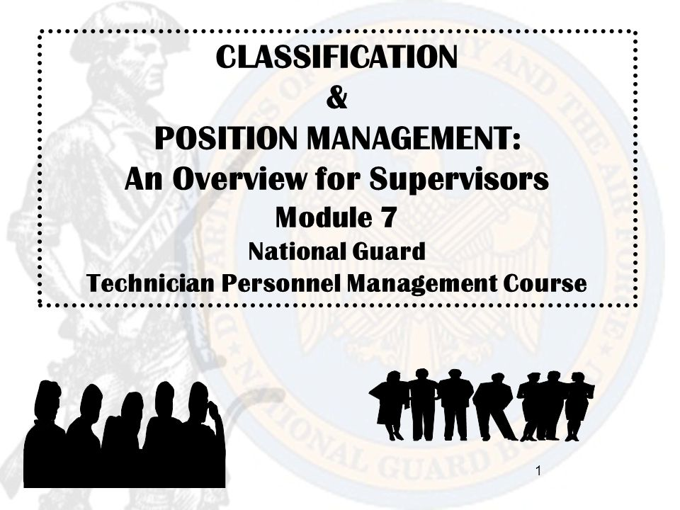 CLASSIFICATION & POSITION MANAGEMENT: An Overview for Supervisors Module 7 National Guard Technician Personnel Management Course 1