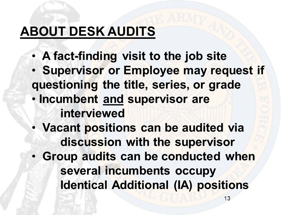 ABOUT DESK AUDITS A fact-finding visit to the job site Supervisor or Employee may request if questioning the title, series, or grade Incumbent and sup