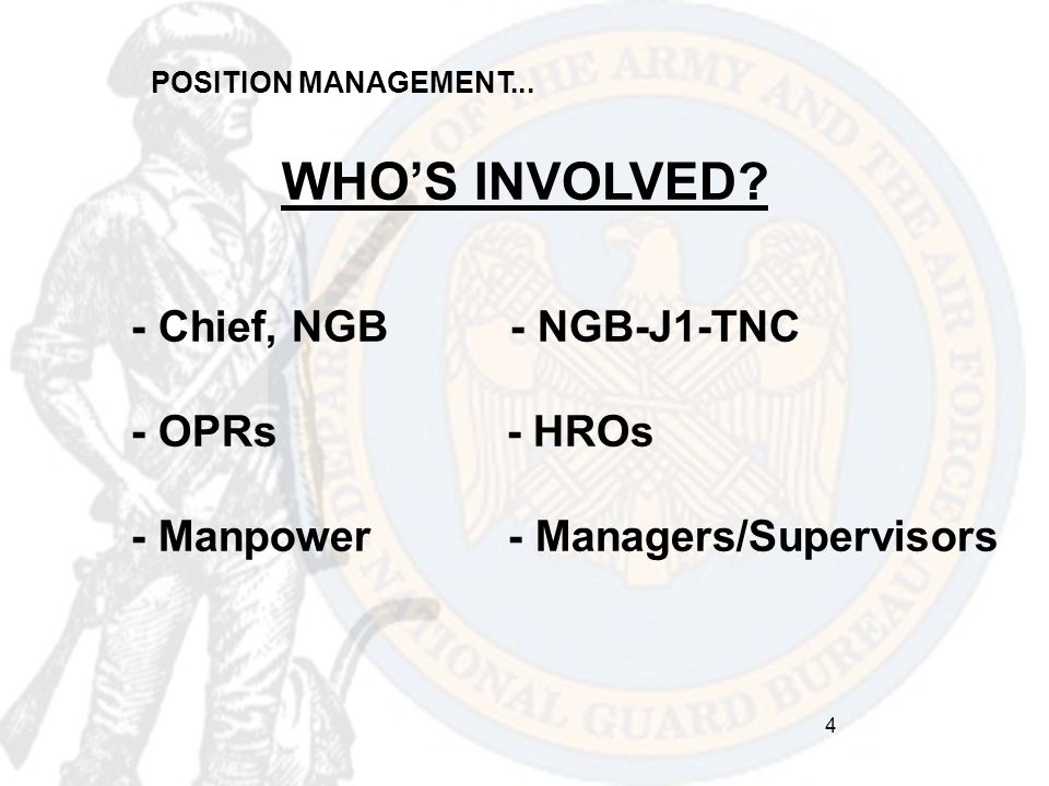POSITION MANAGEMENT... WHO'S INVOLVED? - Chief, NGB - NGB-J1-TNC - OPRs - HROs - Manpower - Managers/Supervisors 4