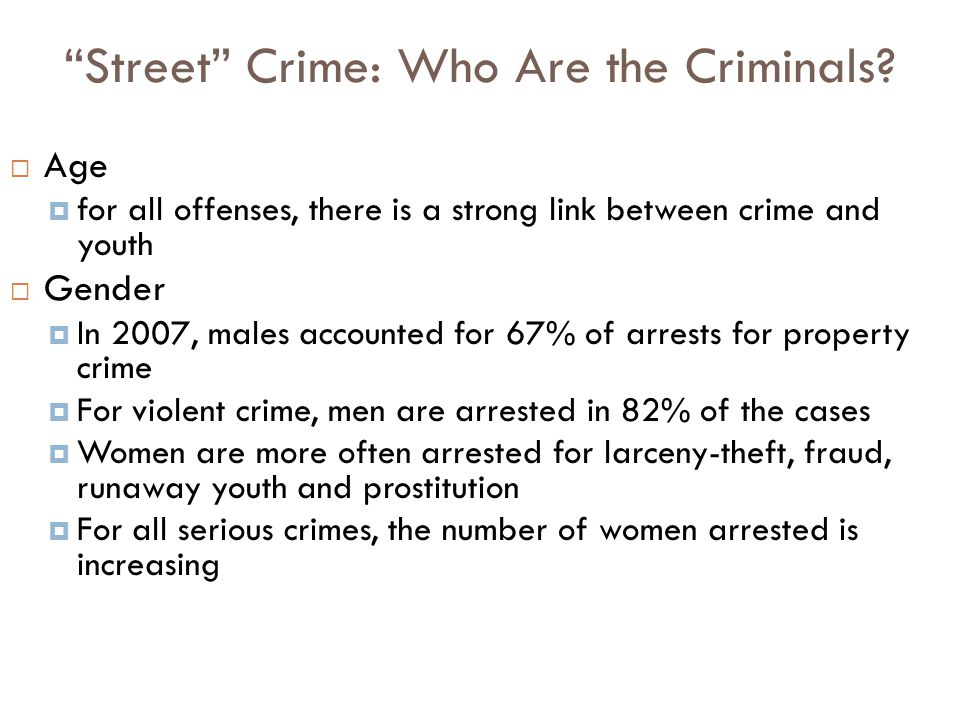 """Street"" Crime: Who Are the Criminals?  Age  for all offenses, there is a strong link between crime and youth  Gender  In 2007, males accounted fo"