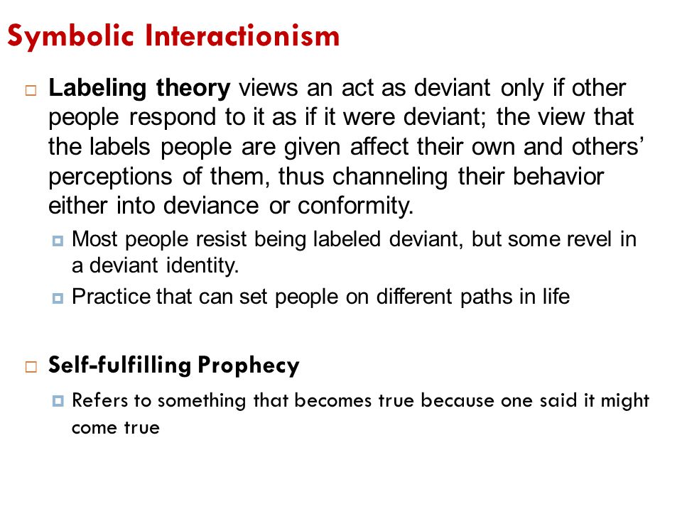 Symbolic Interactionism  Labeling theory views an act as deviant only if other people respond to it as if it were deviant; the view that the labels p