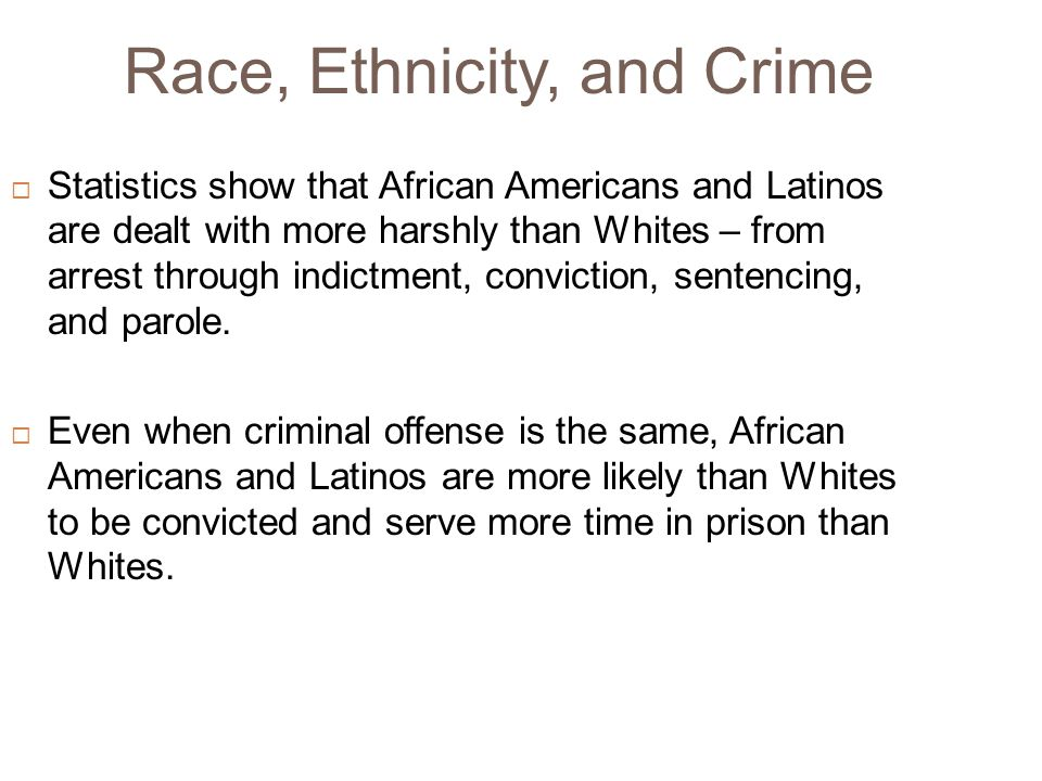 Race, Ethnicity, and Crime  Statistics show that African Americans and Latinos are dealt with more harshly than Whites – from arrest through indictme