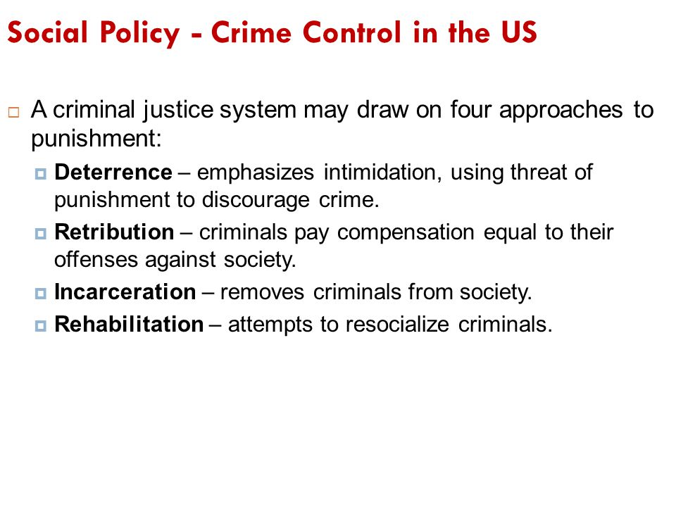 Social Policy - Crime Control in the US  A criminal justice system may draw on four approaches to punishment:  Deterrence – emphasizes intimidation,