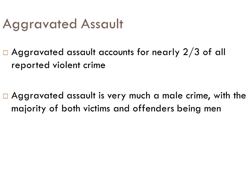 Aggravated Assault  Aggravated assault accounts for nearly 2/3 of all reported violent crime  Aggravated assault is very much a male crime, with the