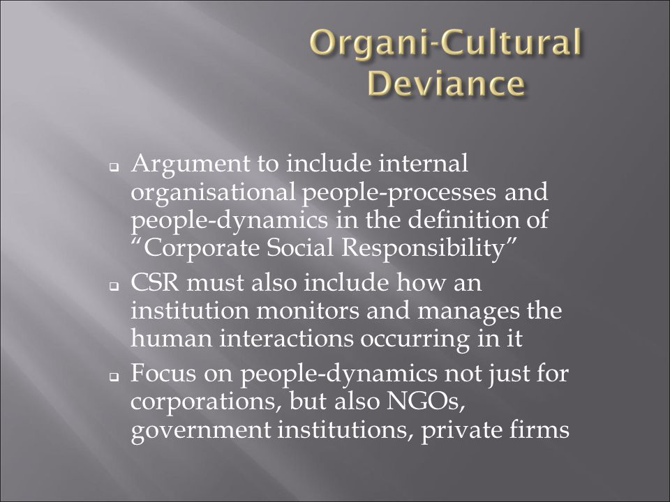  Argument to include internal organisational people-processes and people-dynamics in the definition of Corporate Social Responsibility  CSR must also include how an institution monitors and manages the human interactions occurring in it  Focus on people-dynamics not just for corporations, but also NGOs, government institutions, private firms