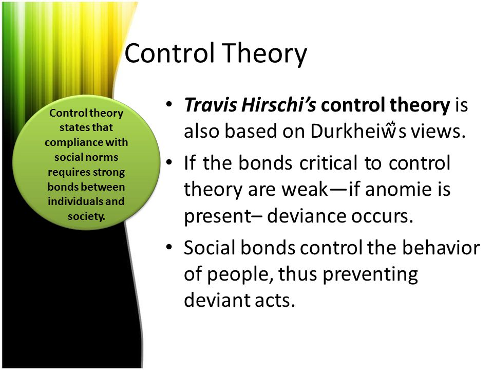 Control Theory Travis Hirschi's control theory is also based on Durkheiŵ͛s views. If the bonds critical to control theory are weak—if anomie is presen
