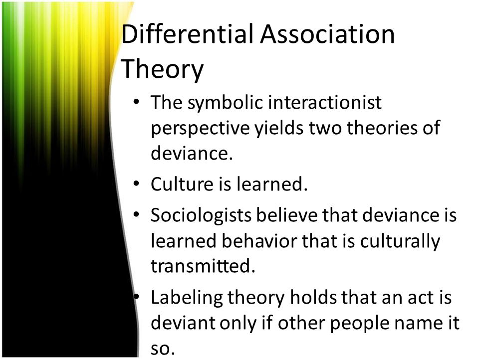 Differential Association Theory The symbolic interactionist perspective yields two theories of deviance. Culture is learned. Sociologists believe that