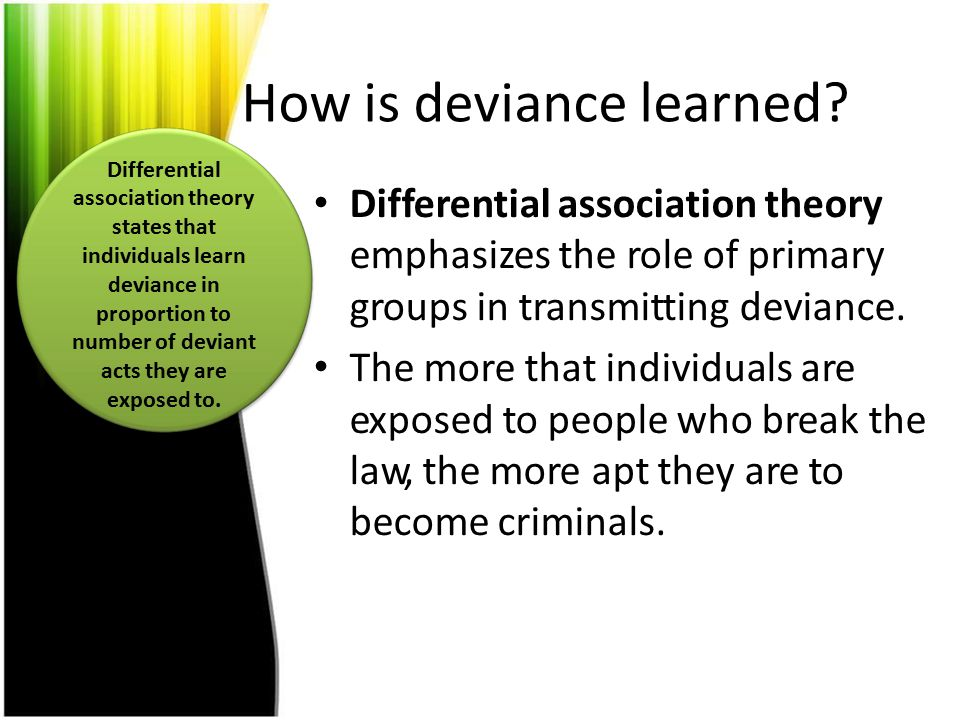 How is deviance learned? Differential association theory emphasizes the role of primary groups in transmitting deviance. The more that individuals are
