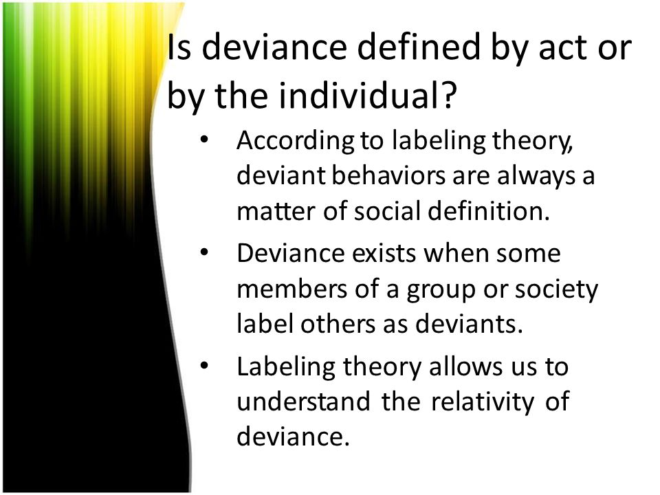 Is deviance defined by act or by the individual? According to labeling theory, deviant behaviors are always a matter of social definition. Deviance ex
