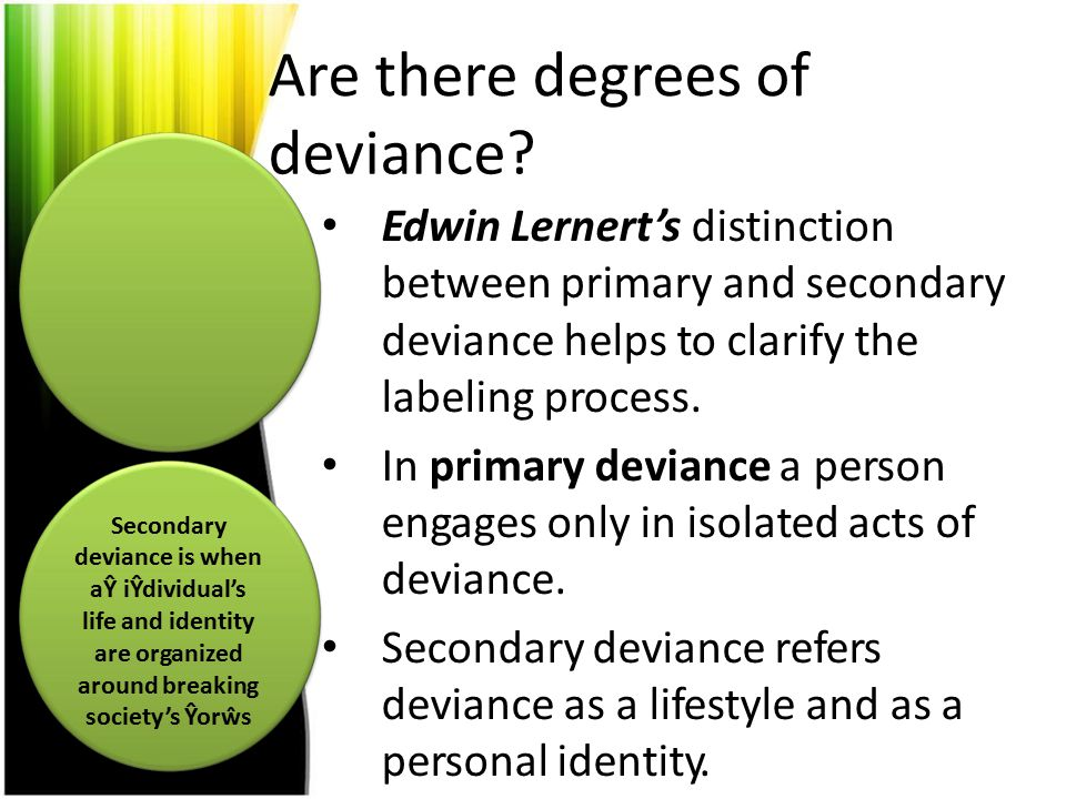 Are there degrees of deviance? Edwin Lernert's distinction between primary and secondary deviance helps to clarify the labeling process. In primary de