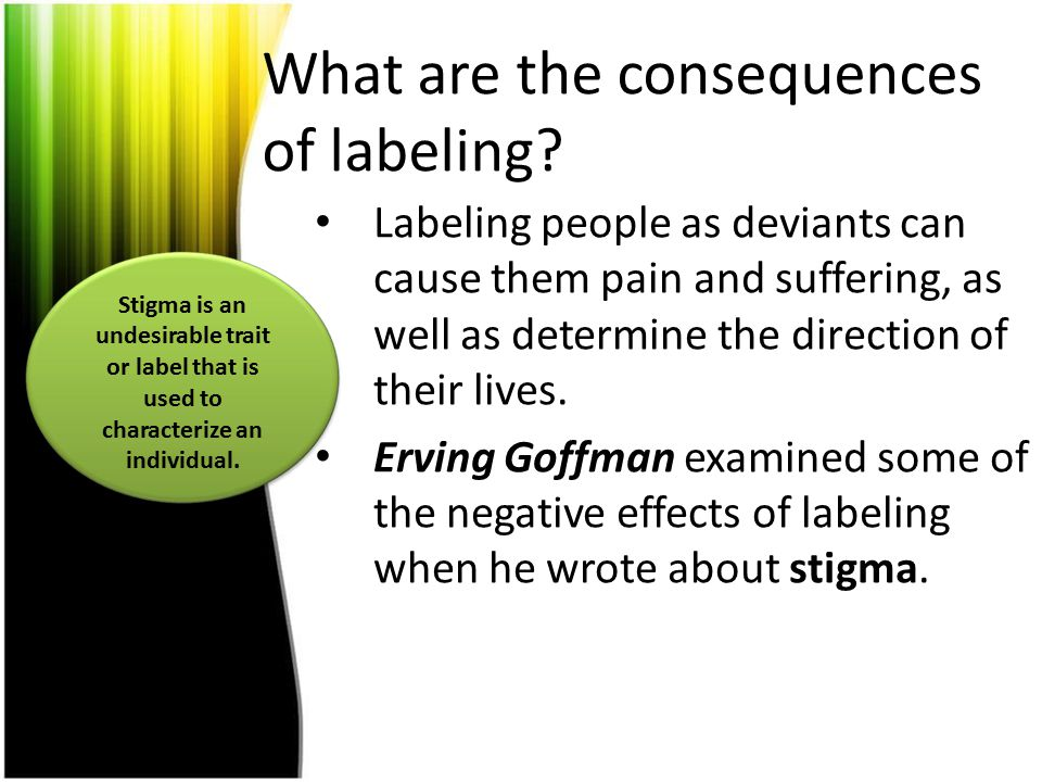 What are the consequences of labeling? Labeling people as deviants can cause them pain and suffering, as well as determine the direction of their live