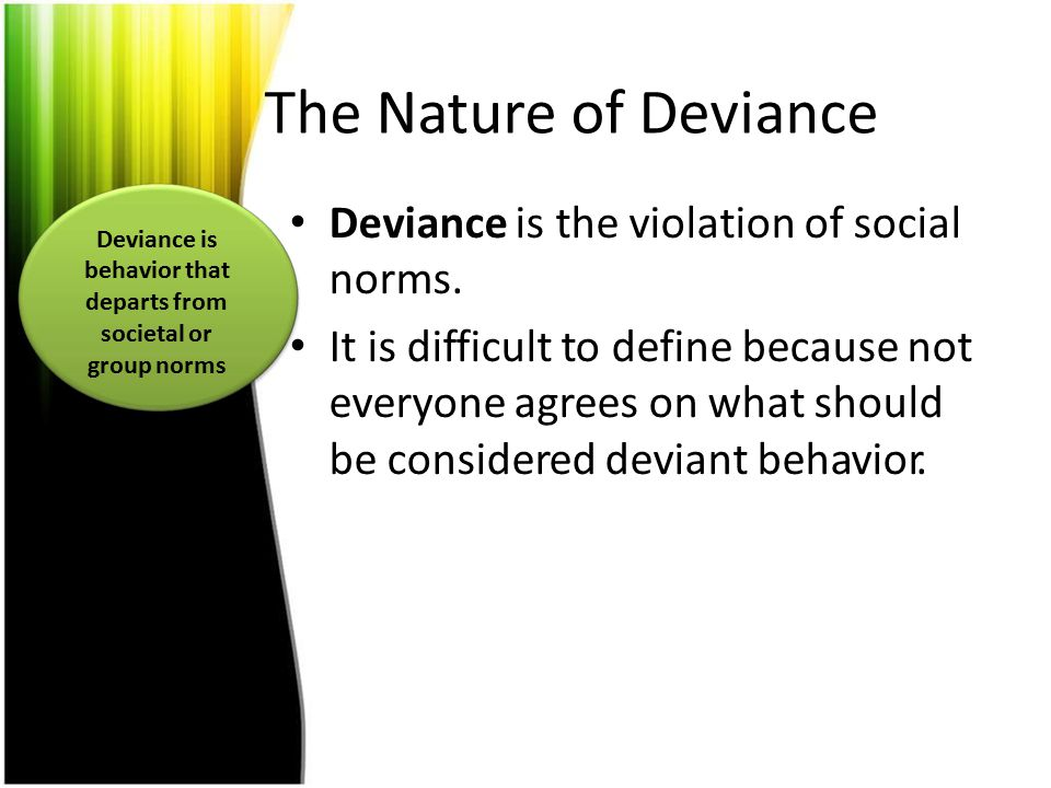 The Nature of Deviance Deviance is the violation of social norms. It is difficult to define because not everyone agrees on what should be considered d