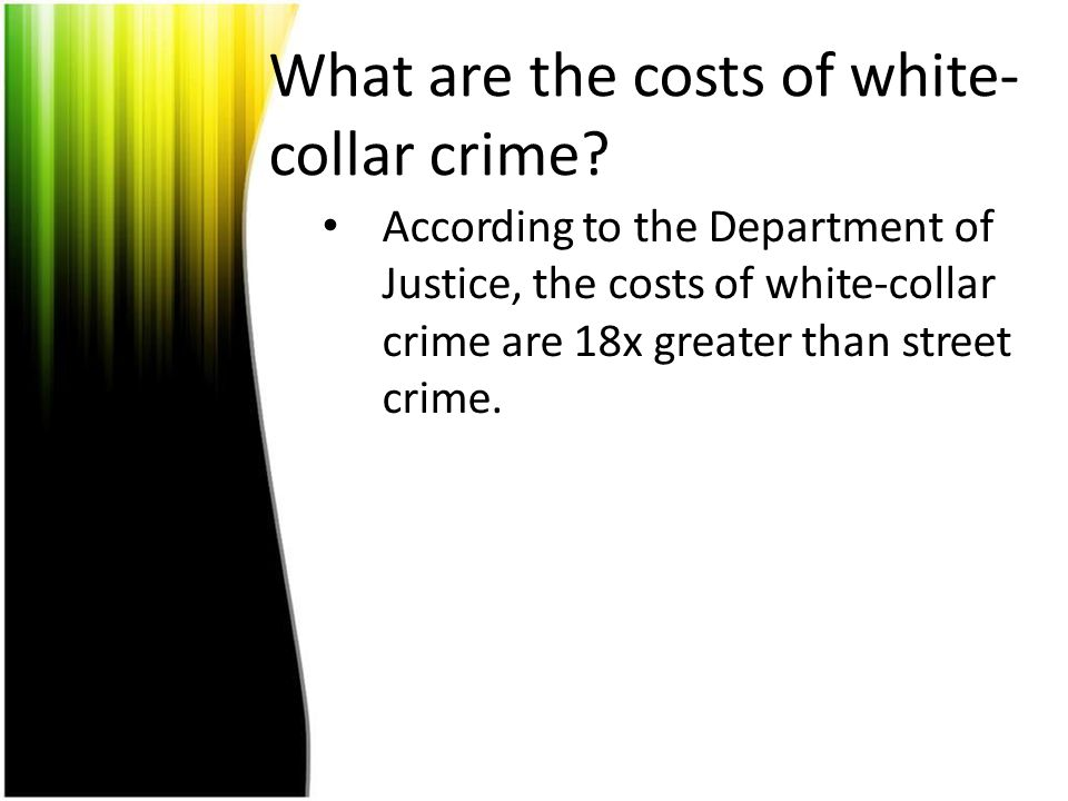 What are the costs of white- collar crime? According to the Department of Justice, the costs of white-collar crime are 18x greater than street crime.