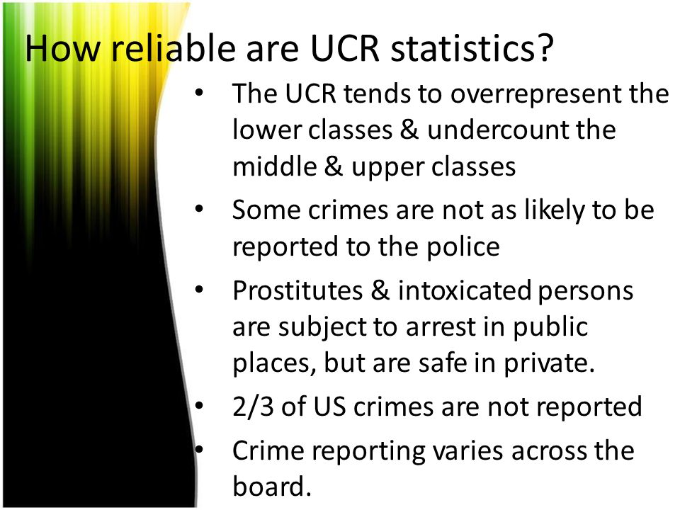 How reliable are UCR statistics? The UCR tends to overrepresent the lower classes & undercount the middle & upper classes Some crimes are not as likel