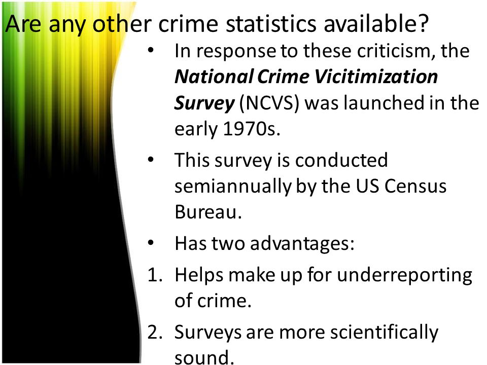 Are any other crime statistics available? In response to these criticism, the National Crime Vicitimization Survey (NCVS) was launched in the early 19