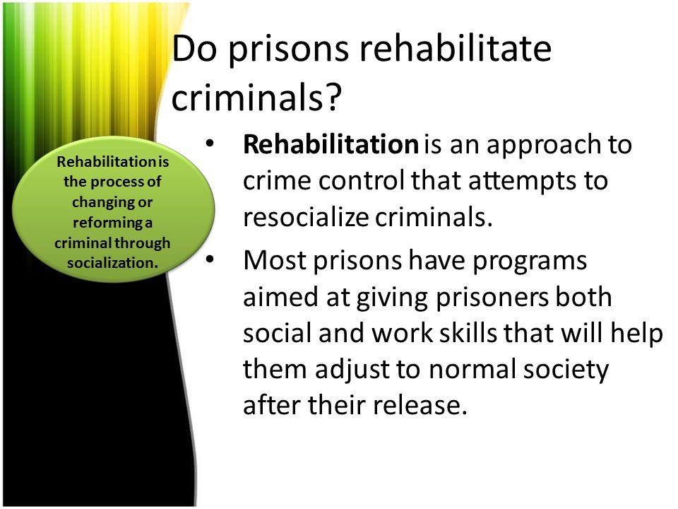 Do prisons rehabilitate criminals? Rehabilitation is an approach to crime control that attempts to resocialize criminals. Most prisons have programs a