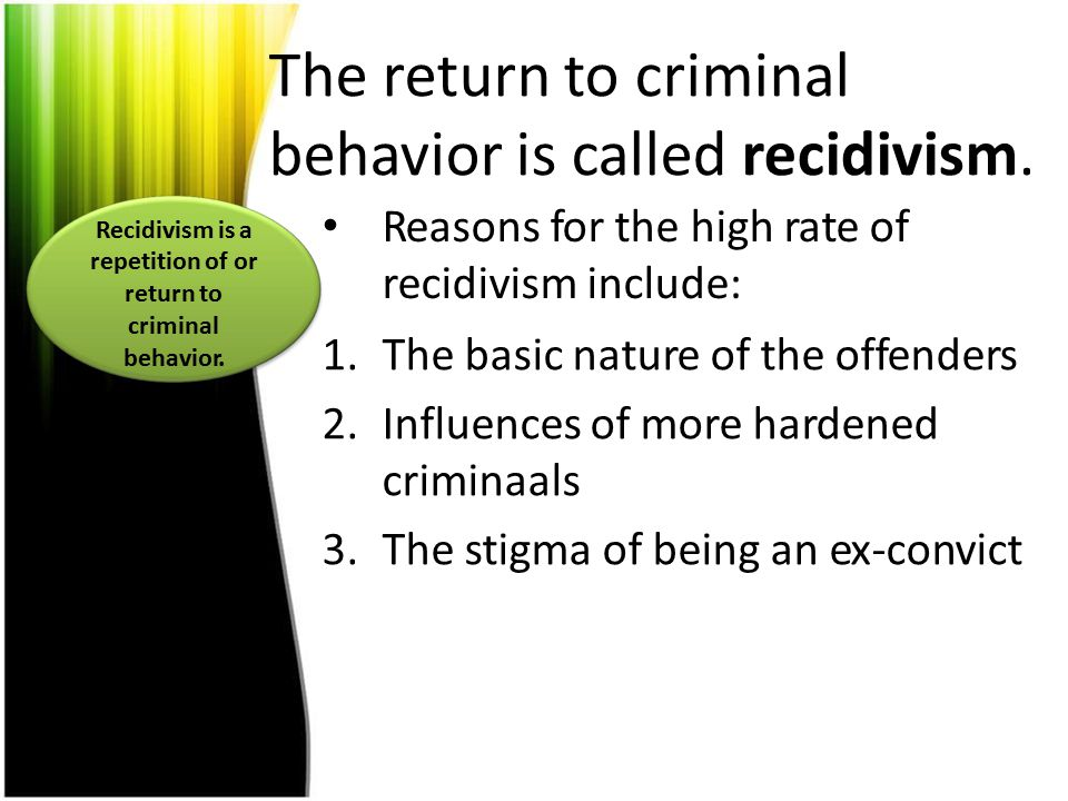 The return to criminal behavior is called recidivism. Reasons for the high rate of recidivism include: 1.The basic nature of the offenders 2.Influence
