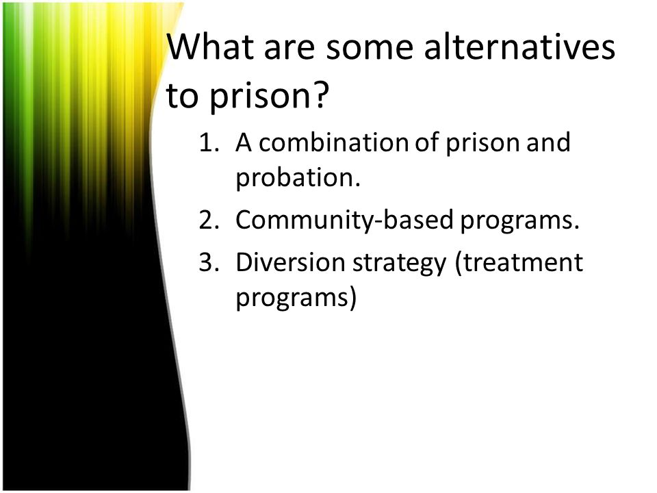What are some alternatives to prison? 1.A combination of prison and probation. 2.Community-based programs. 3.Diversion strategy (treatment programs)