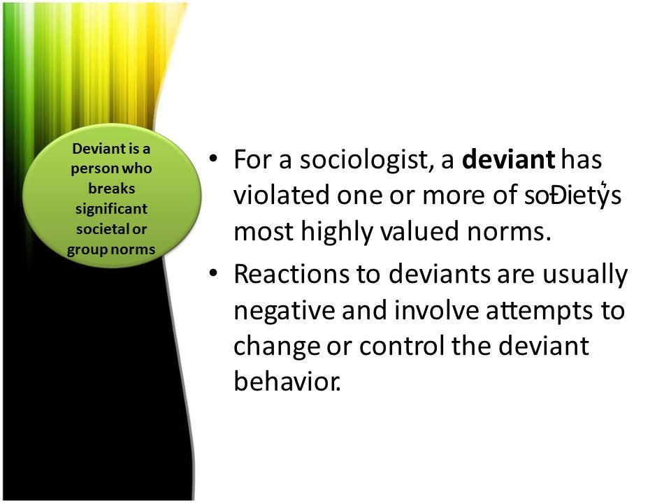 For a sociologist, a deviant has violated one or more of soĐiety͛s most highly valued norms. Reactions to deviants are usually negative and involve at