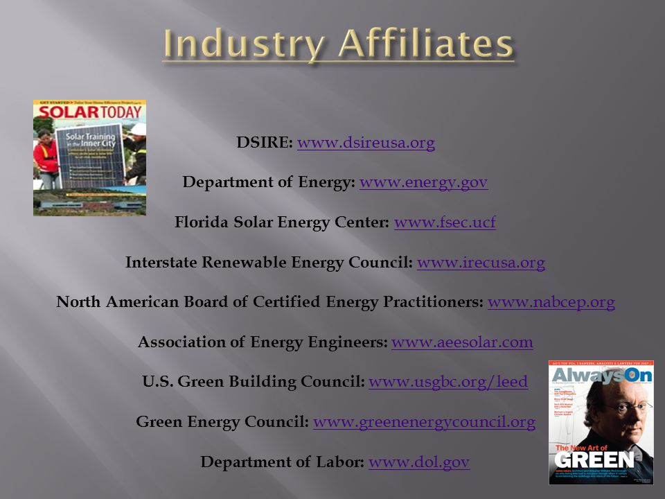 DSIRE: www.dsireusa.org Department of Energy: www.energy.gov Florida Solar Energy Center: www.fsec.ucf Interstate Renewable Energy Council: www.irecusa.org North American Board of Certified Energy Practitioners: www.nabcep.org Association of Energy Engineers: www.aeesolar.com U.S.