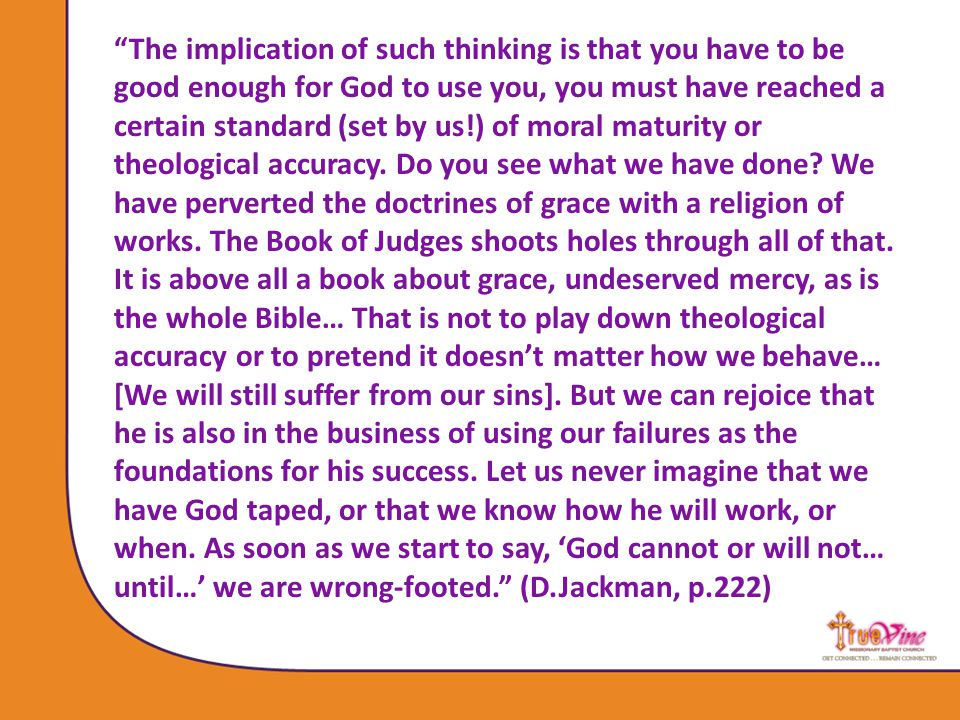 The implication of such thinking is that you have to be good enough for God to use you, you must have reached a certain standard (set by us!) of moral maturity or theological accuracy.