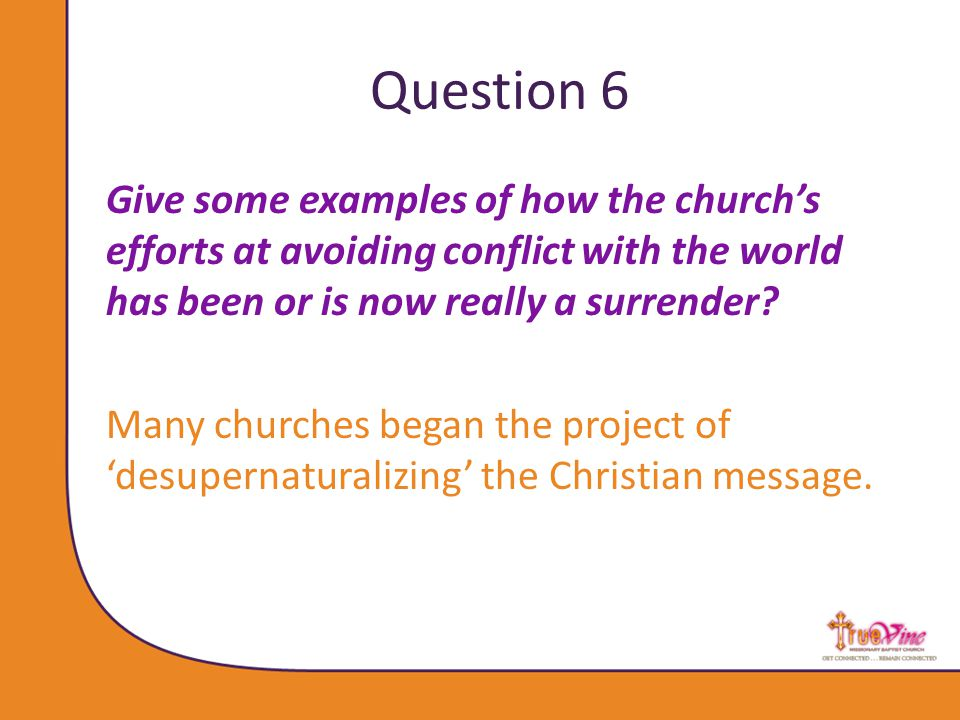 Question 6 Give some examples of how the church's efforts at avoiding conflict with the world has been or is now really a surrender.