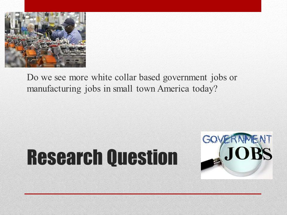 Research Question Do we see more white collar based government jobs or manufacturing jobs in small town America today