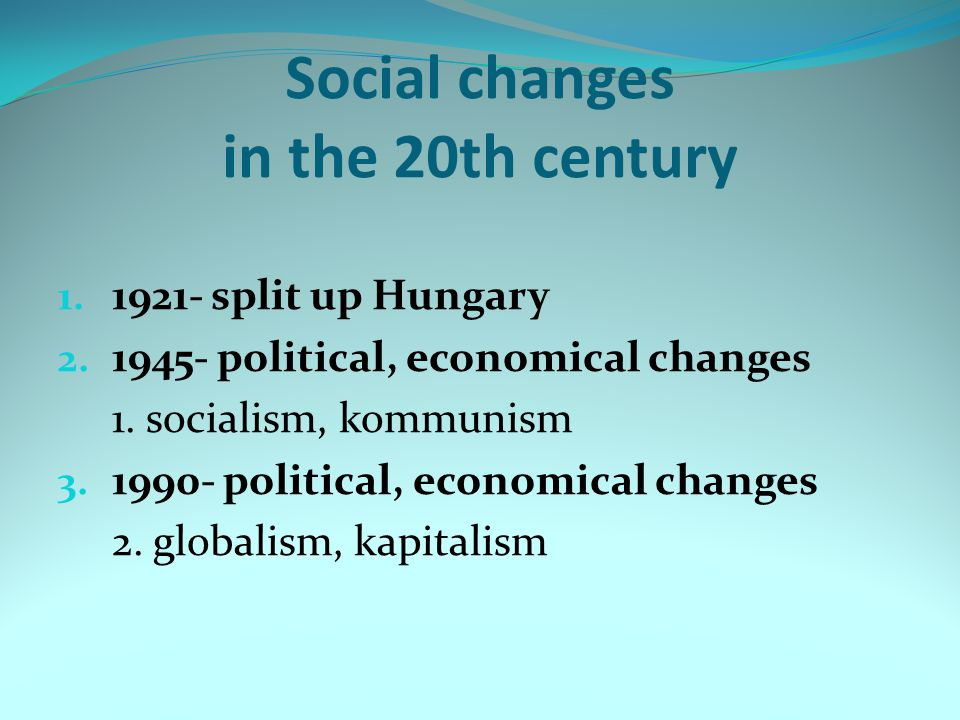 Social changes in the 20th century 1. 1921- split up Hungary 2. 1945- political, economical changes 1. socialism, kommunism 3. 1990- political, econom