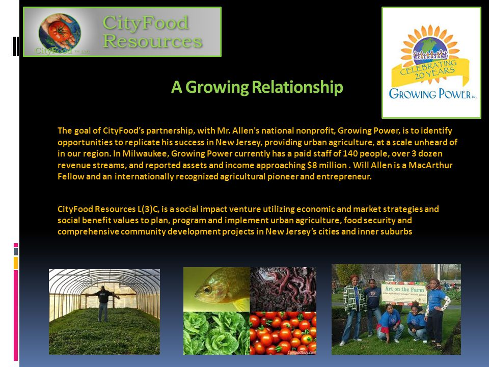 A Growing Relationship The goal of CityFood's partnership, with Mr. Allen's national nonprofit, Growing Power, is to identify opportunities to replica