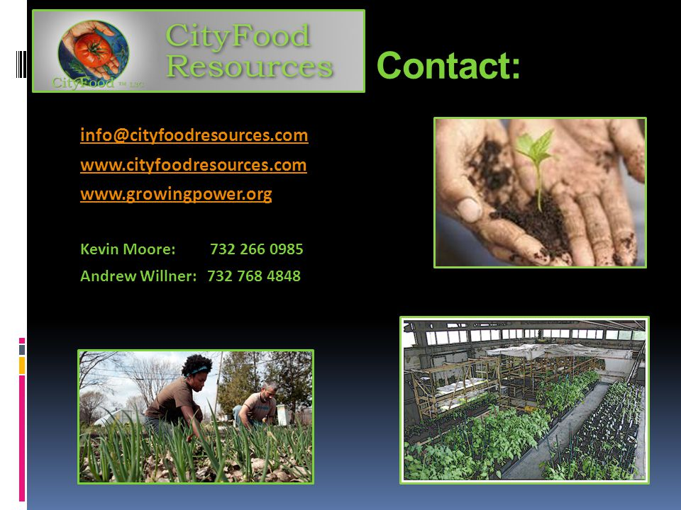 Contact: info@cityfoodresources.com www.cityfoodresources.com www.growingpower.org Kevin Moore: 732 266 0985 Andrew Willner: 732 768 4848