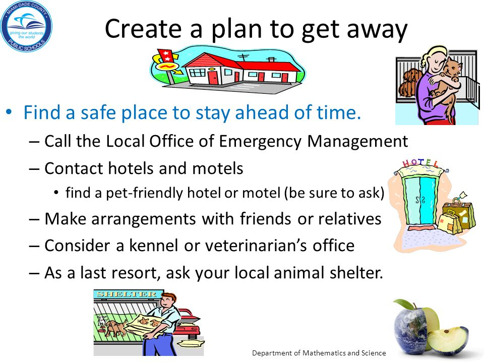 Department of Mathematics and Science Create a plan to get away Find a safe place to stay ahead of time. – Call the Local Office of Emergency Manageme