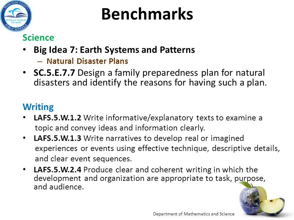 Department of Mathematics and Science Benchmarks Science Big Idea 7: Earth Systems and Patterns – Natural Disaster Plans SC.5.E.7.7 Design a family preparedness plan for natural disasters and identify the reasons for having such a plan.