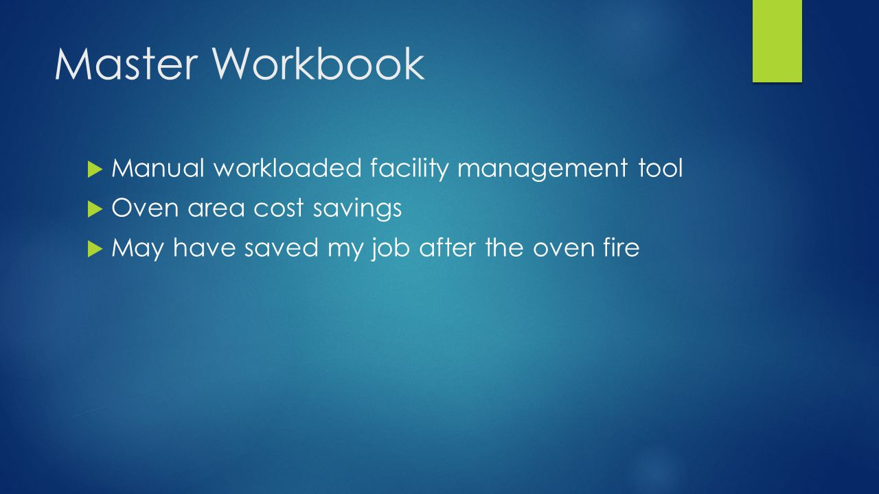 Master Workbook  Manual workloaded facility management tool  Oven area cost savings  May have saved my job after the oven fire