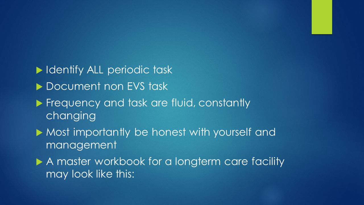  Identify ALL periodic task  Document non EVS task  Frequency and task are fluid, constantly changing  Most importantly be honest with yourself and management  A master workbook for a longterm care facility may look like this: