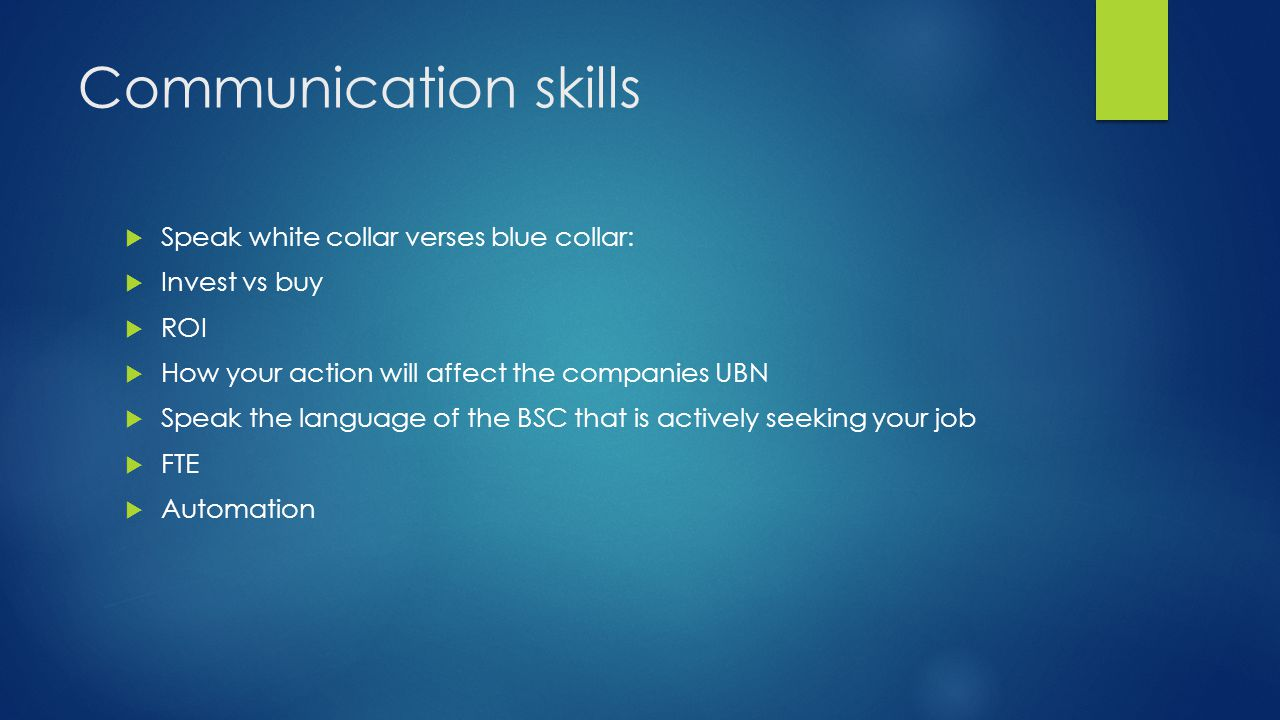 Communication skills  Speak white collar verses blue collar:  Invest vs buy  ROI  How your action will affect the companies UBN  Speak the language of the BSC that is actively seeking your job  FTE  Automation