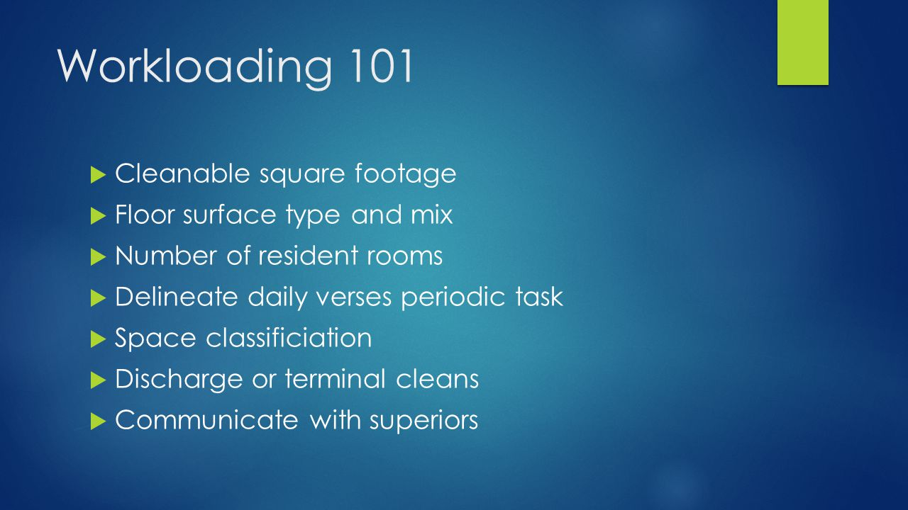 Workloading 101  Cleanable square footage  Floor surface type and mix  Number of resident rooms  Delineate daily verses periodic task  Space classificiation  Discharge or terminal cleans  Communicate with superiors